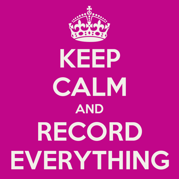 KEEP CALM AND RECORD EVERYTHING