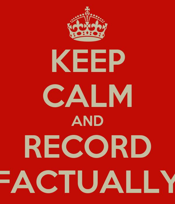 KEEP CALM AND RECORD FACTUALLY