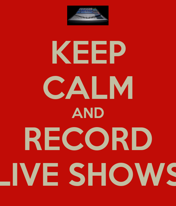 KEEP CALM AND RECORD LIVE SHOWS