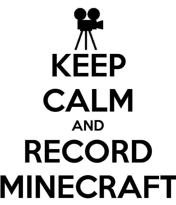 KEEP CALM AND RECORD MINECRAFT