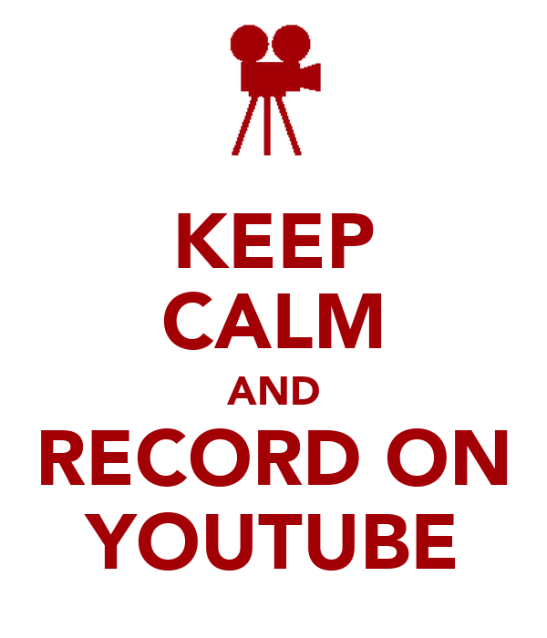 KEEP CALM AND RECORD ON YOUTUBE