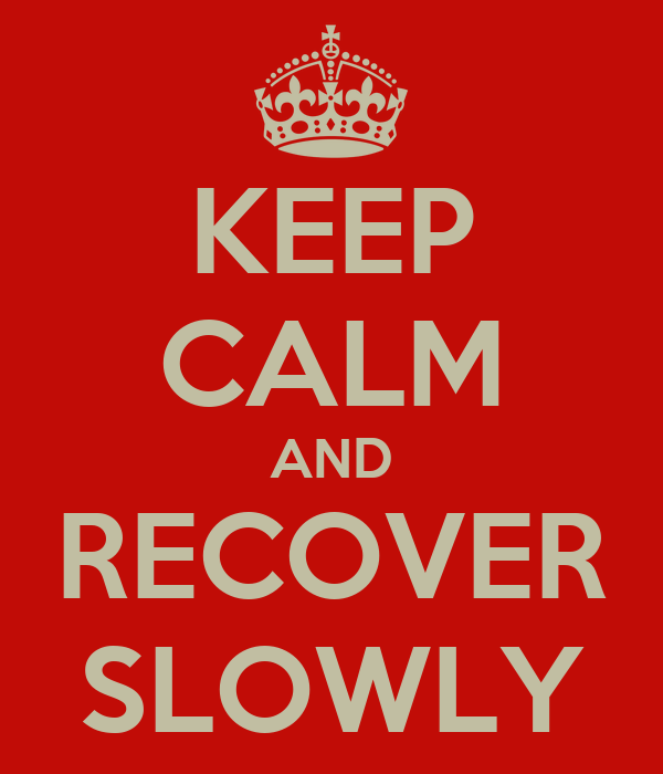 KEEP CALM AND RECOVER SLOWLY