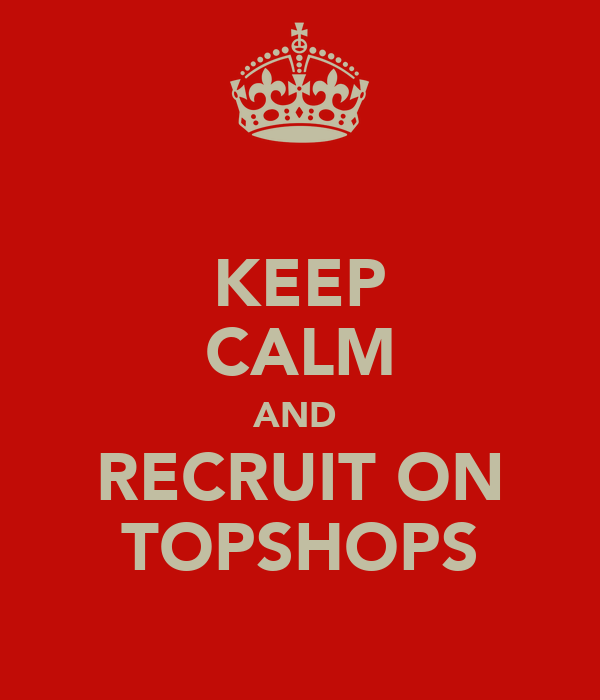 KEEP CALM AND  RECRUIT ON TOPSHOPS