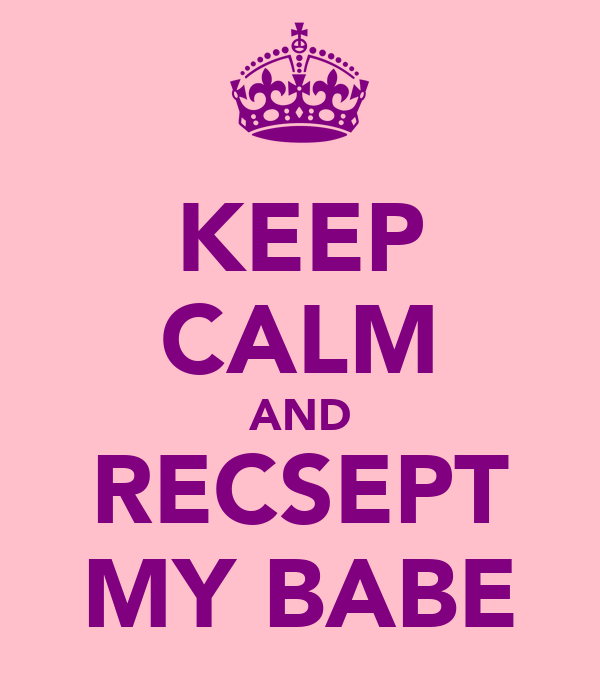 KEEP CALM AND RECSEPT MY BABE