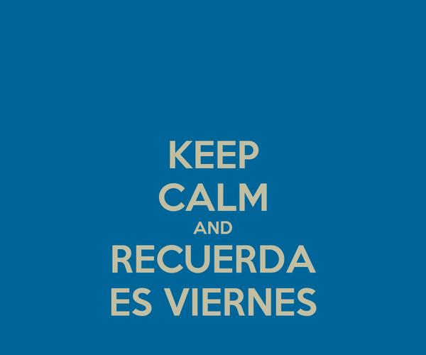 KEEP CALM AND RECUERDA ES VIERNES
