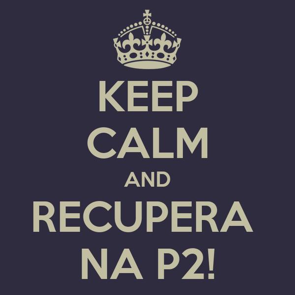 KEEP CALM AND RECUPERA  NA P2!