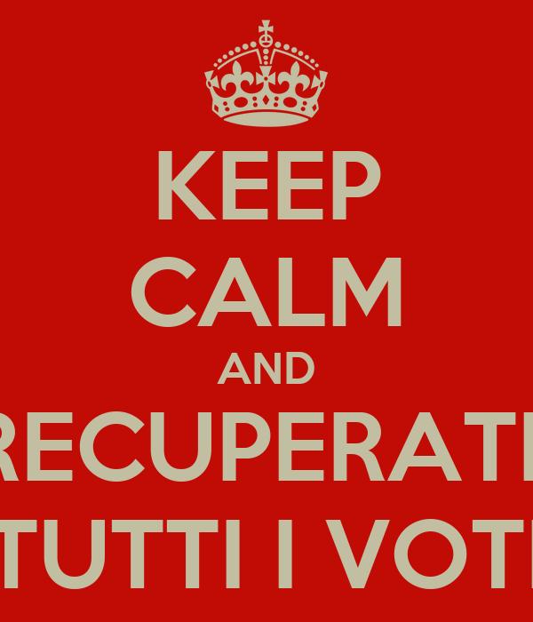 KEEP CALM AND RECUPERATE TUTTI I VOTI