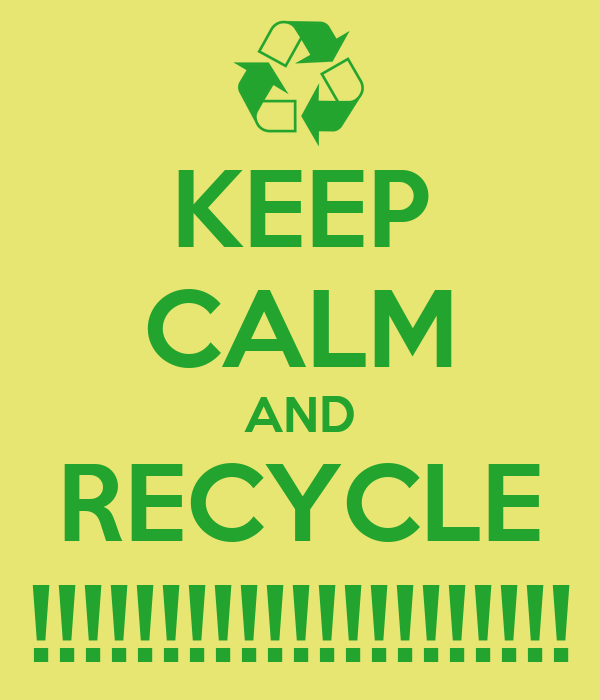 KEEP CALM AND RECYCLE !!!!!!!!!!!!!!!!!!!!!