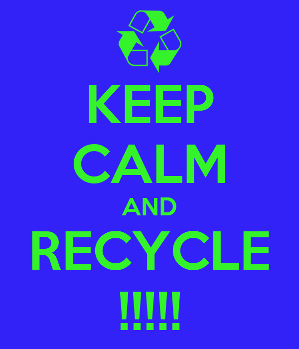KEEP CALM AND RECYCLE !!!!!