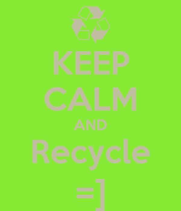 KEEP CALM AND Recycle =]