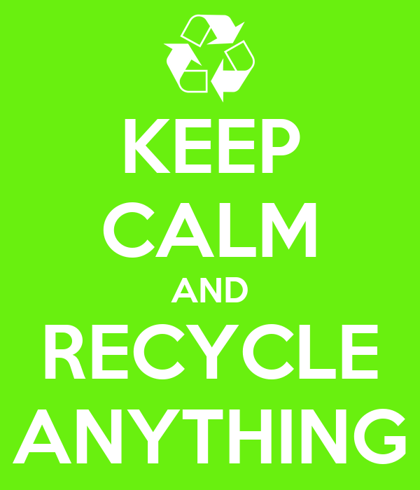 KEEP CALM AND RECYCLE ANYTHING