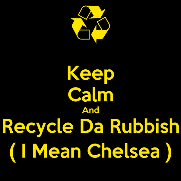 Keep Calm And Recycle Da Rubbish ( I Mean Chelsea )