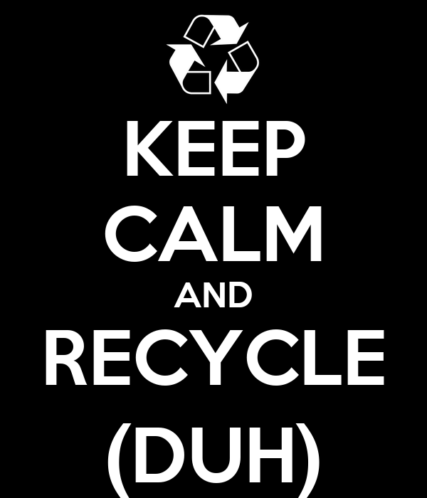 KEEP CALM AND RECYCLE (DUH)