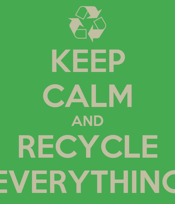 KEEP CALM AND RECYCLE EVERYTHING