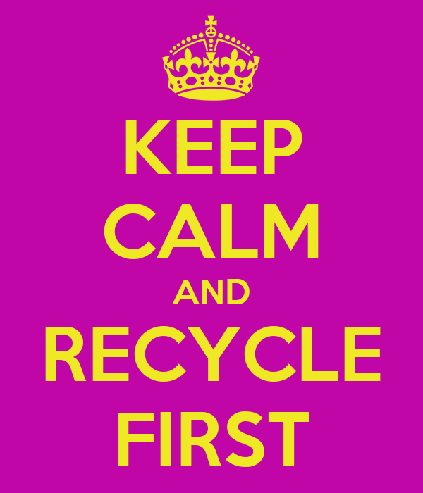 KEEP CALM AND RECYCLE FIRST