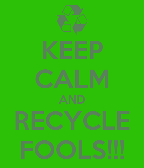 KEEP CALM AND RECYCLE FOOLS!!!