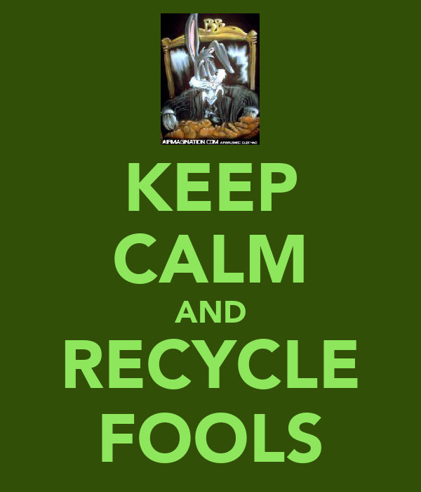 KEEP CALM AND RECYCLE FOOLS