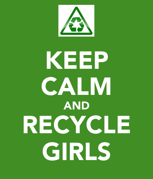 KEEP CALM AND RECYCLE GIRLS