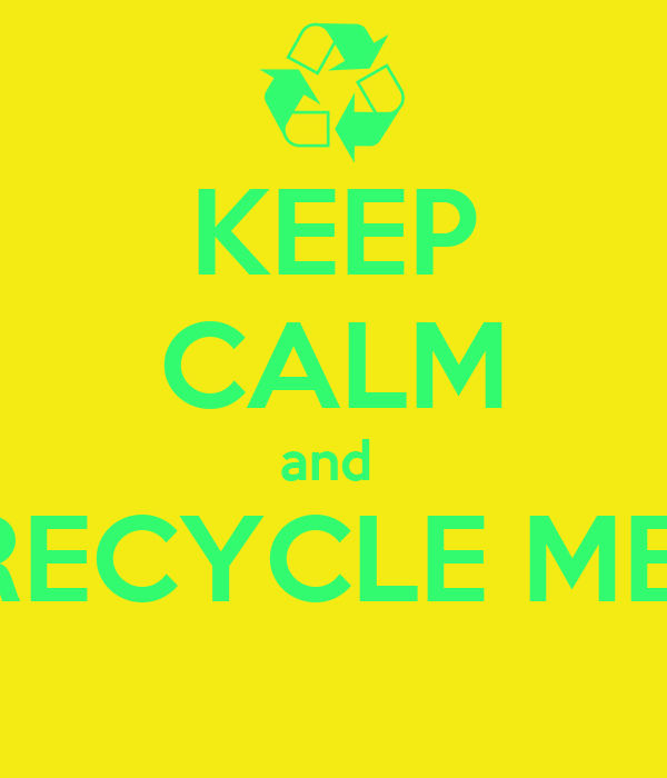 KEEP CALM and  RECYCLE ME!