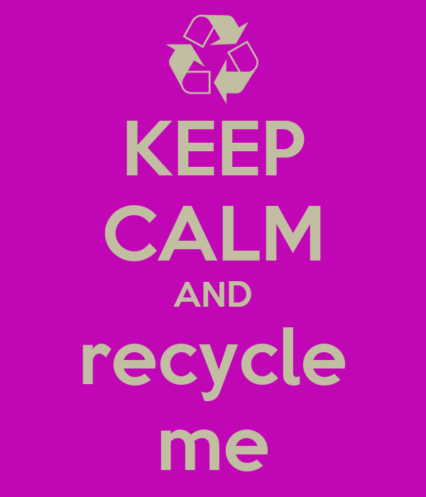 KEEP CALM AND recycle me