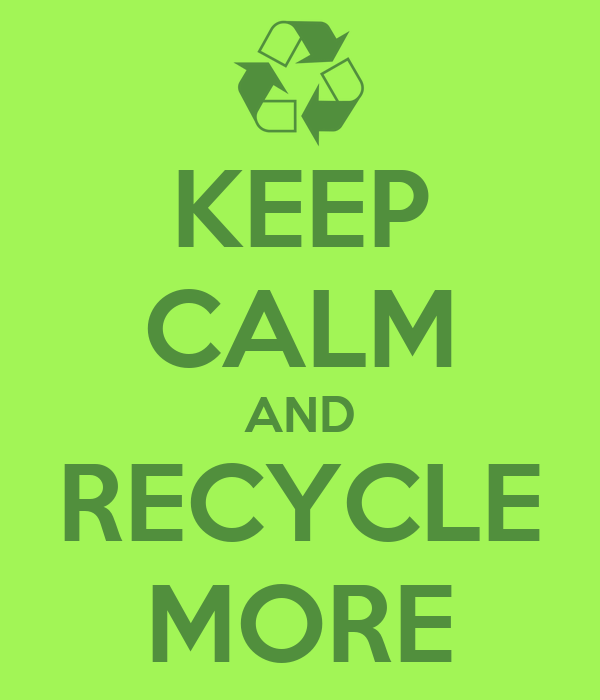 KEEP CALM AND RECYCLE MORE