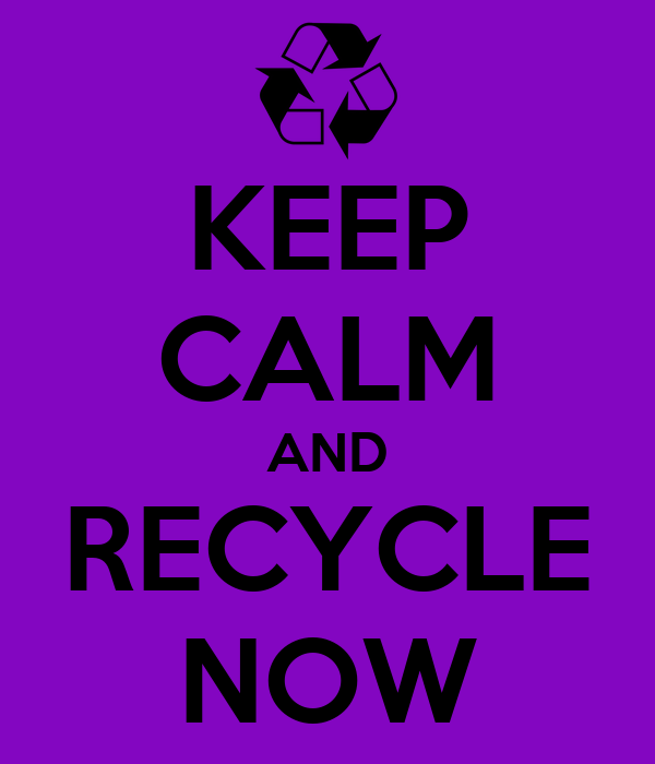KEEP CALM AND RECYCLE NOW