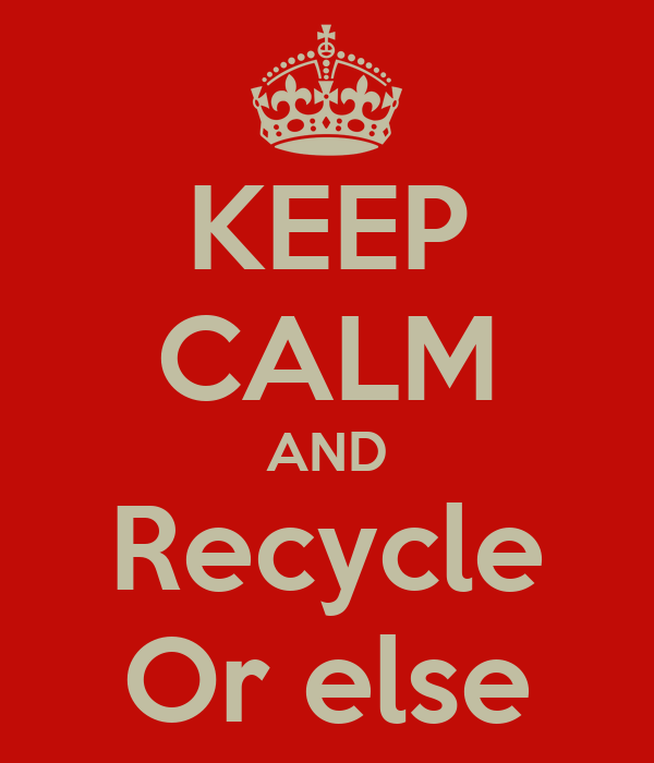 KEEP CALM AND Recycle Or else
