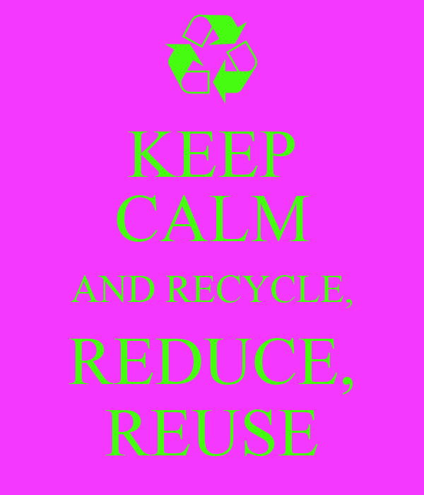 KEEP CALM AND RECYCLE, REDUCE, REUSE