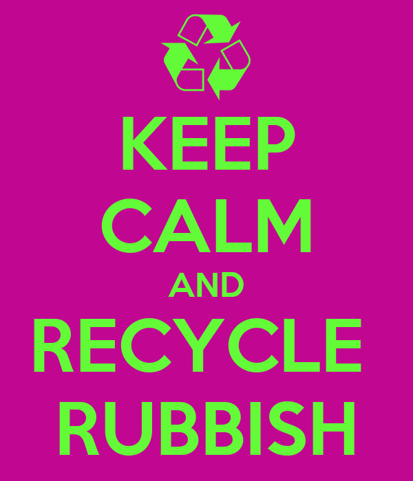 KEEP CALM AND RECYCLE  RUBBISH