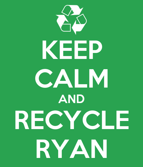 KEEP CALM AND RECYCLE RYAN