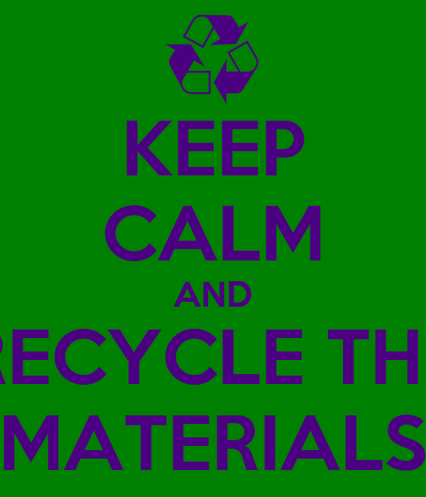 KEEP CALM AND RECYCLE THE MATERIALS