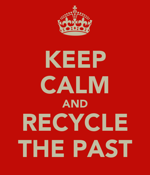 KEEP CALM AND RECYCLE THE PAST