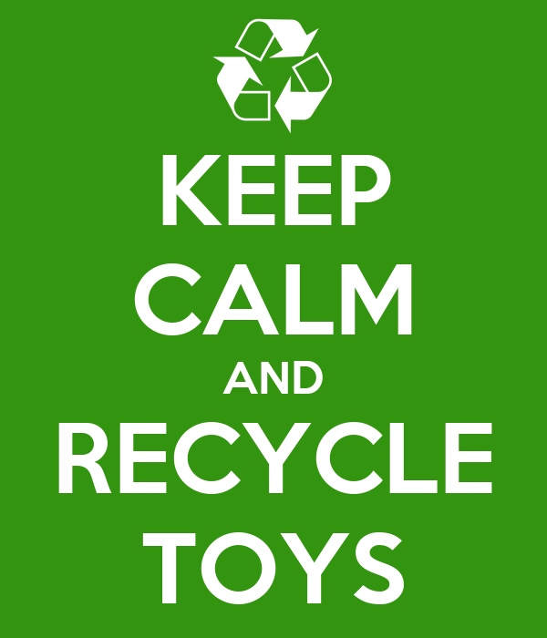 KEEP CALM AND RECYCLE TOYS