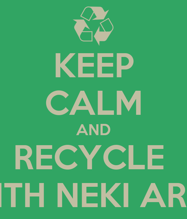 KEEP CALM AND RECYCLE  WITH NEKI ARTS