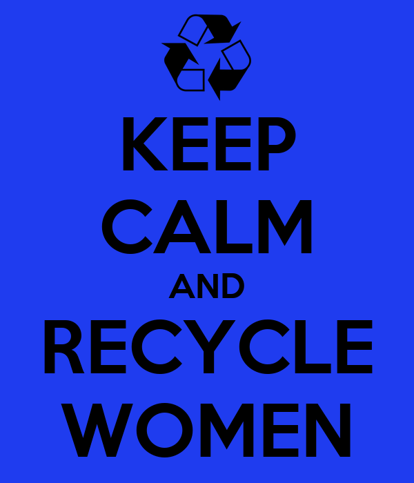KEEP CALM AND RECYCLE WOMEN