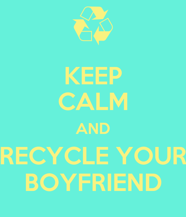 KEEP CALM AND RECYCLE YOUR BOYFRIEND