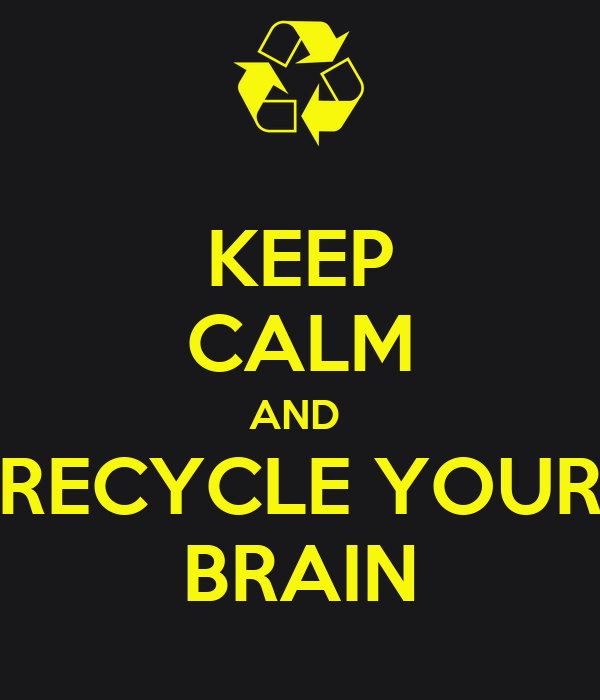 KEEP CALM AND  RECYCLE YOUR BRAIN