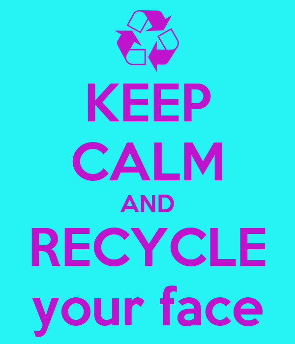 KEEP CALM AND RECYCLE your face