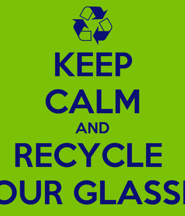 KEEP CALM AND RECYCLE  YOUR GLASSES