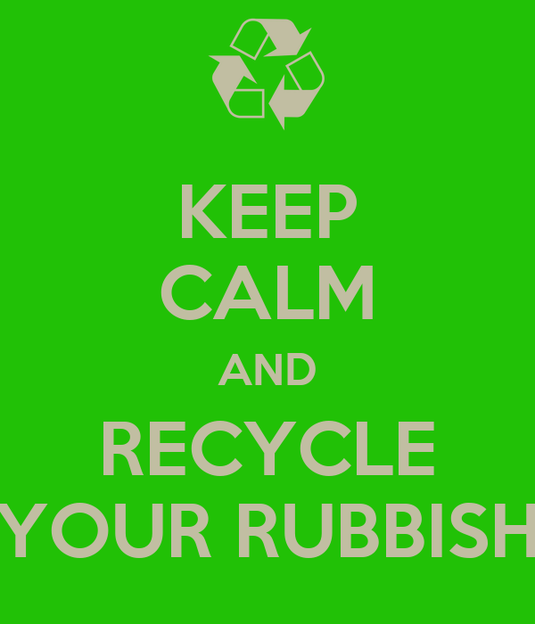 KEEP CALM AND RECYCLE YOUR RUBBISH