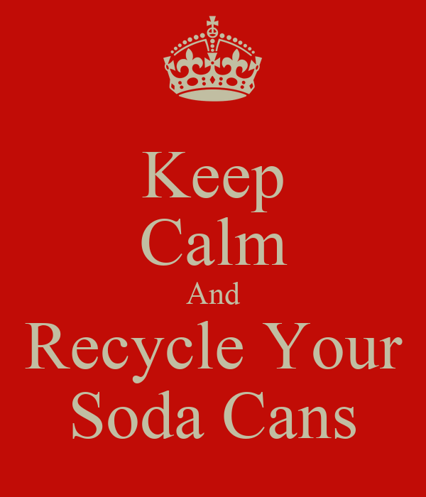 Keep Calm And Recycle Your Soda Cans