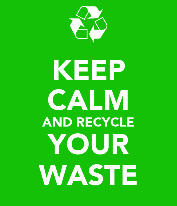 KEEP CALM AND RECYCLE YOUR WASTE