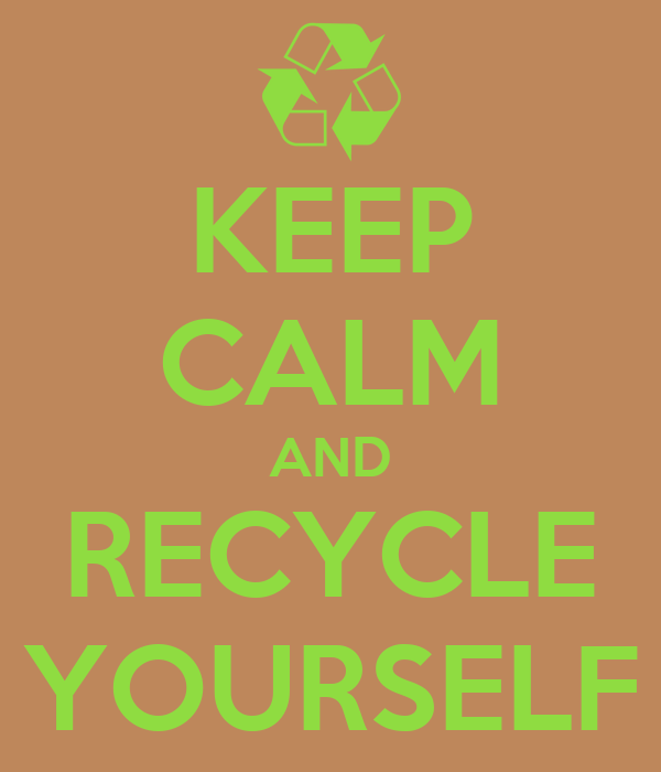 KEEP CALM AND RECYCLE YOURSELF
