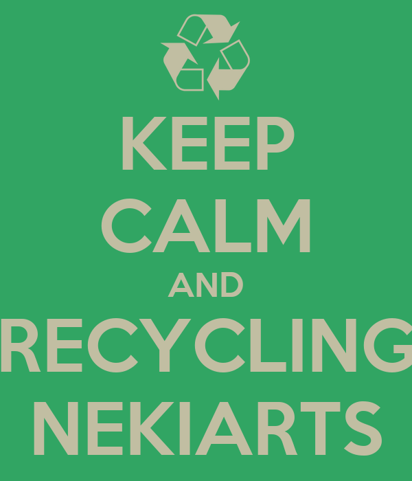 KEEP CALM AND RECYCLING NEKIARTS