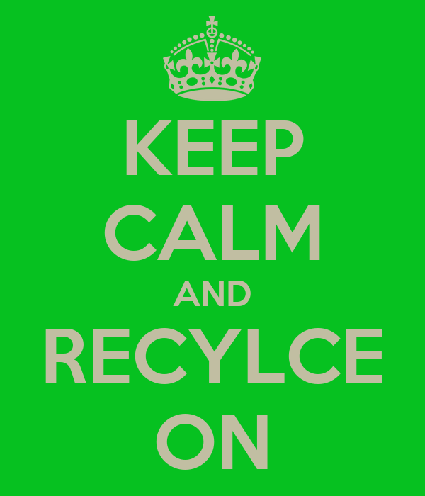 KEEP CALM AND RECYLCE ON