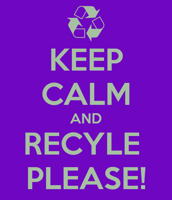 KEEP CALM AND RECYLE  PLEASE!