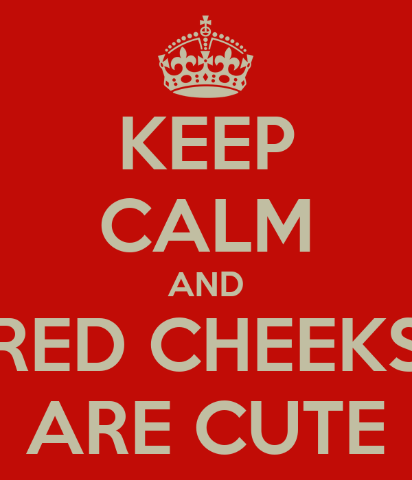 KEEP CALM AND RED CHEEKS ARE CUTE