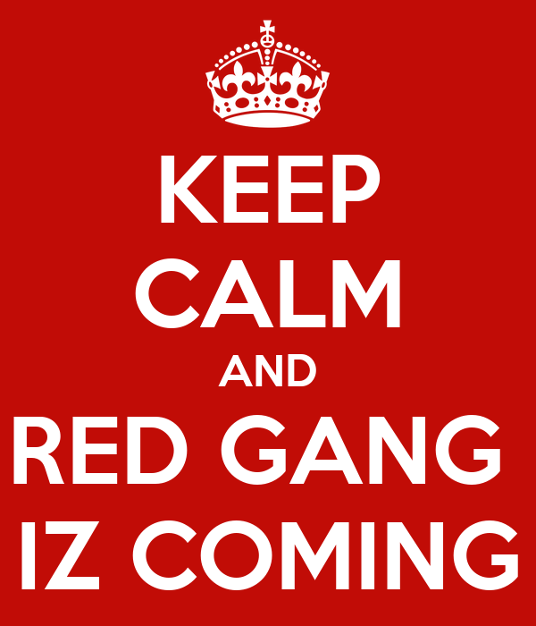 KEEP CALM AND RED GANG  IZ COMING