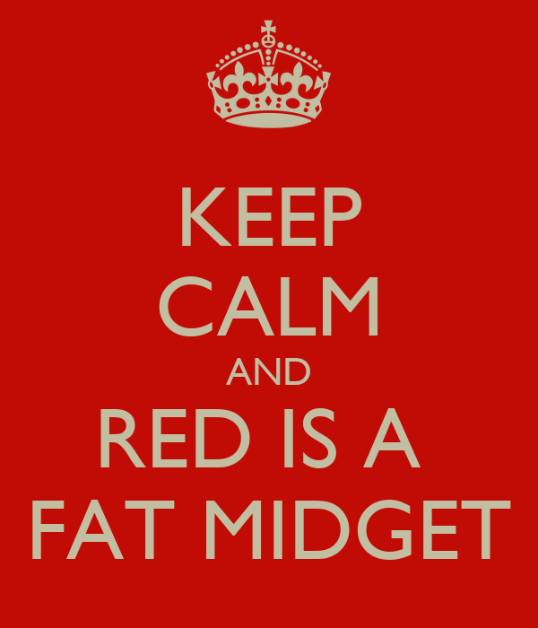 KEEP CALM AND RED IS A  FAT MIDGET