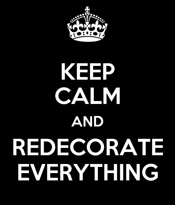 KEEP CALM AND REDECORATE EVERYTHING